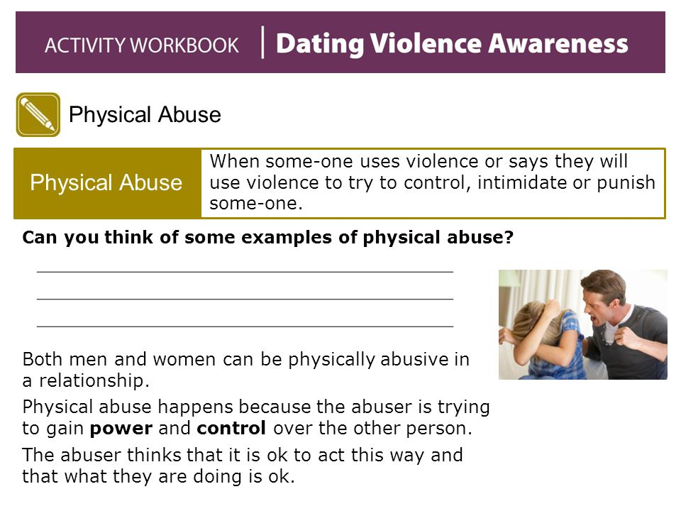 Physical Abuse When some-one uses violence or says they will use violence to try to control, intimidate or punish some-one. Can you think of some exam