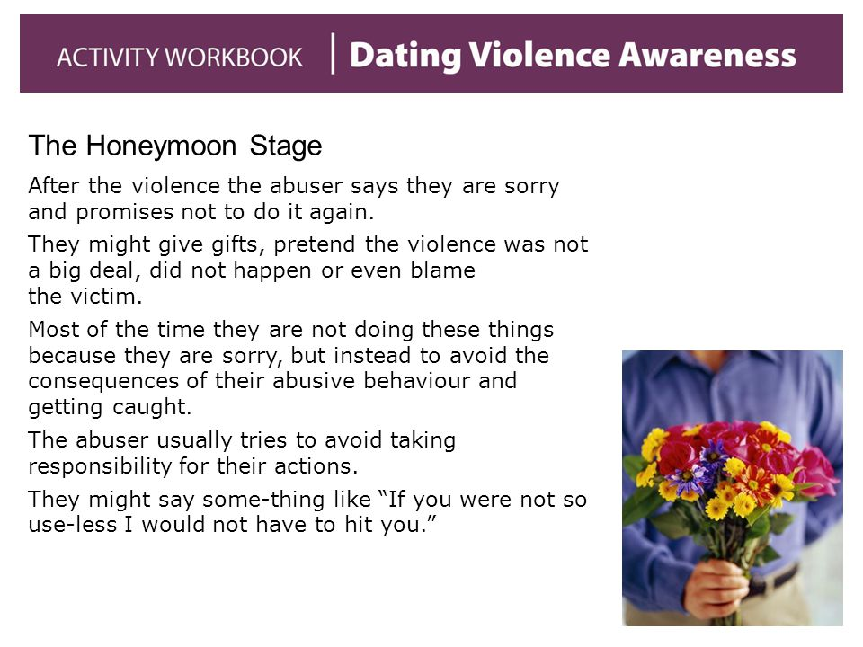 The Honeymoon Stage After the violence the abuser says they are sorry and promises not to do it again. They might give gifts, pretend the violence was