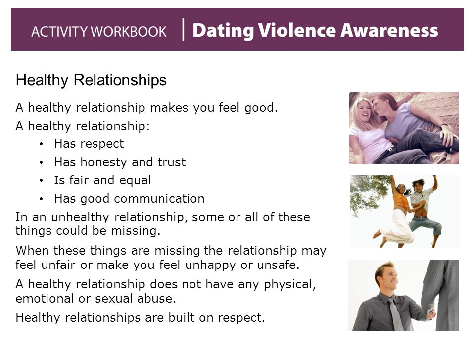 Healthy Relationships A healthy relationship makes you feel good. A healthy relationship: Has respect Has honesty and trust Is fair and equal Has good