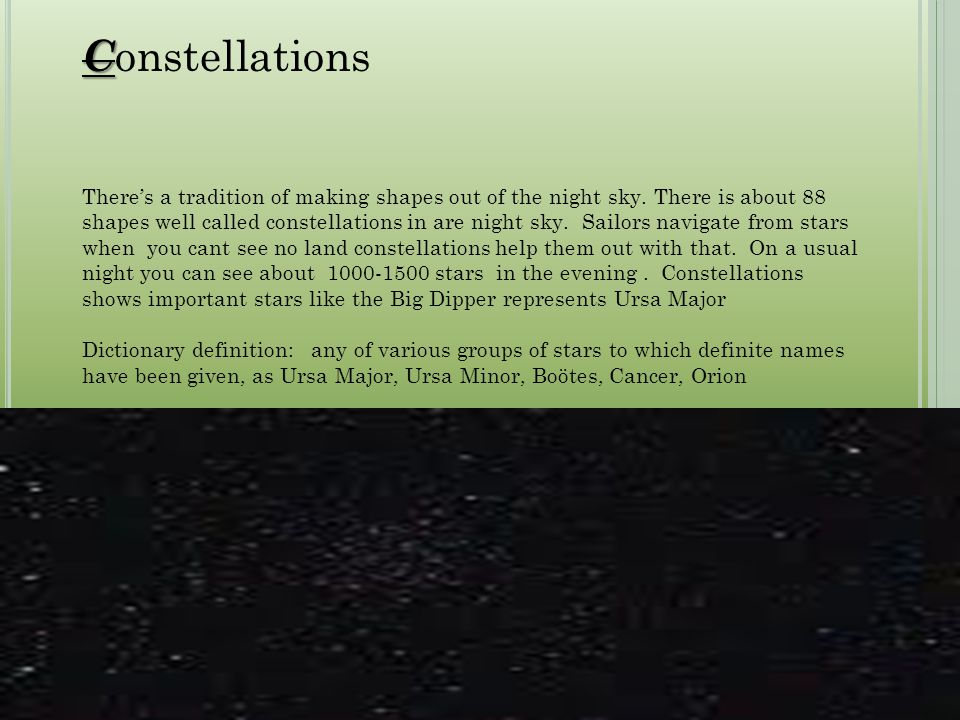 C C onstellations There's a tradition of making shapes out of the night sky. There is about 88 shapes well called constellations in are night sky. Sai