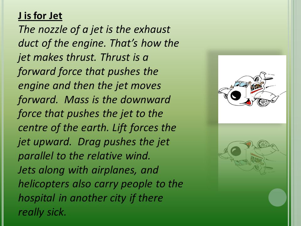 J is for Jet The nozzle of a jet is the exhaust duct of the engine. That's how the jet makes thrust. Thrust is a forward force that pushes the engine