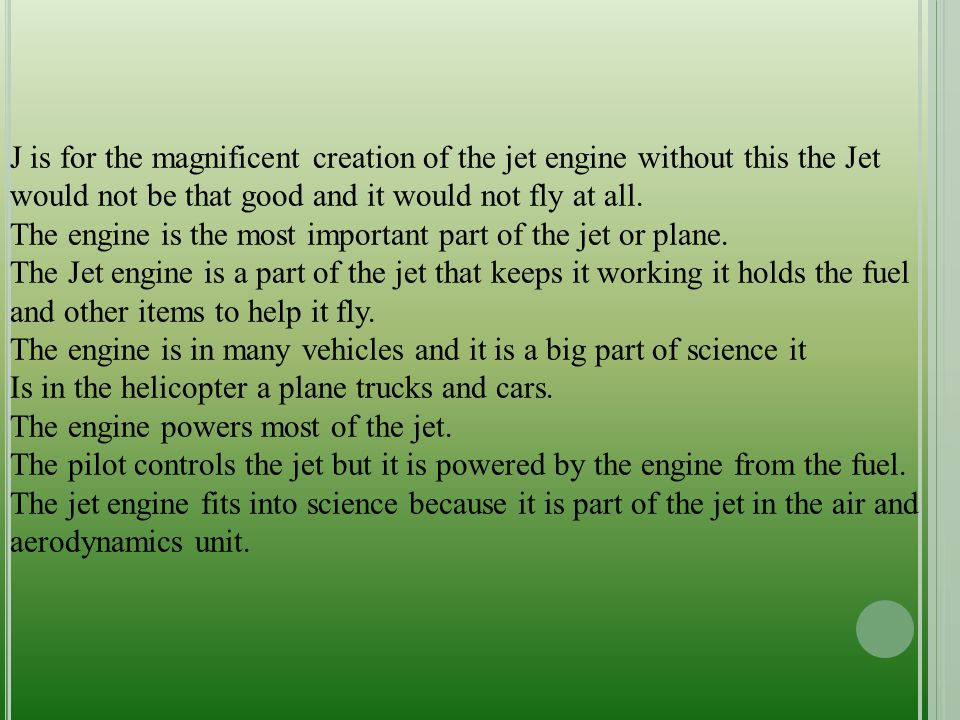 J is for the magnificent creation of the jet engine without this the Jet would not be that good and it would not fly at all. The engine is the most im