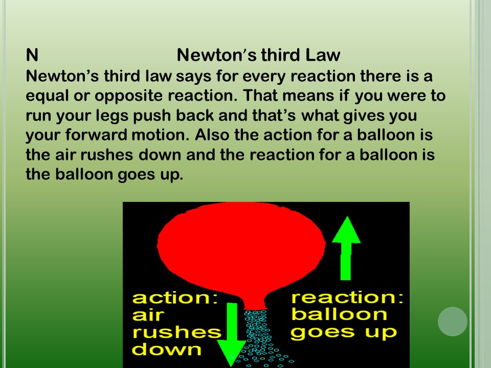 N Newton ' s third Law Newton's third law says for every reaction there is a equal or opposite reaction. That means if you were to run your legs push
