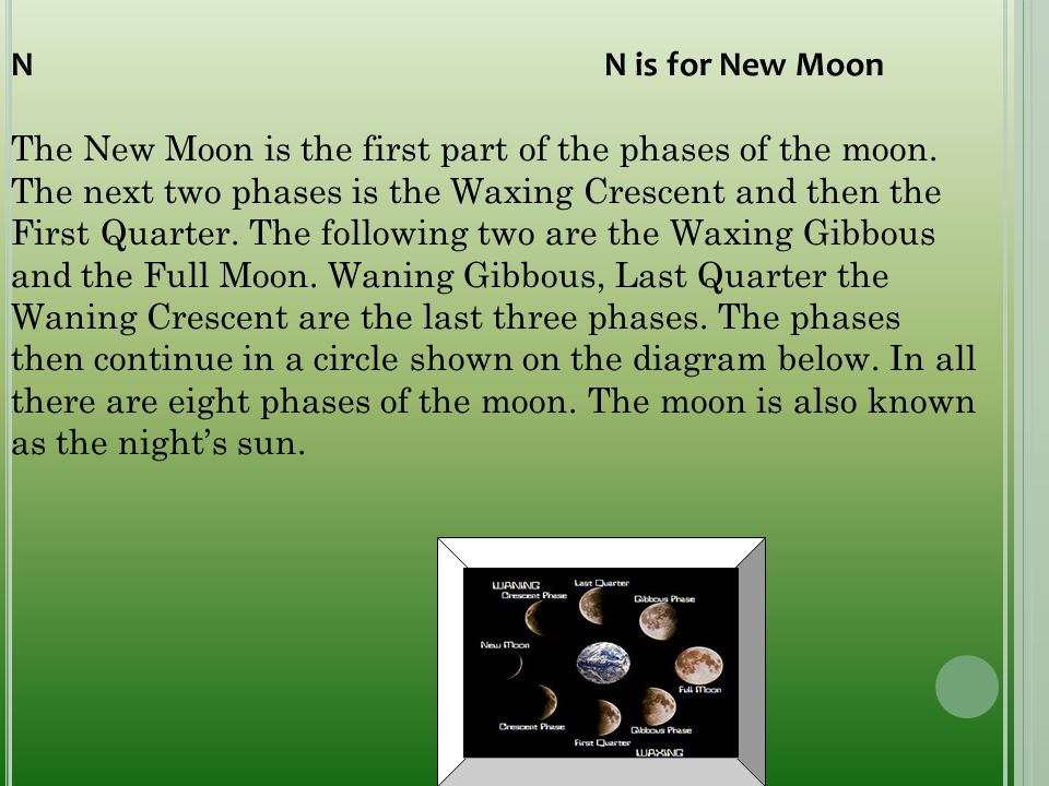 N N is for New Moon The New Moon is the first part of the phases of the moon. The next two phases is the Waxing Crescent and then the First Quarter. T
