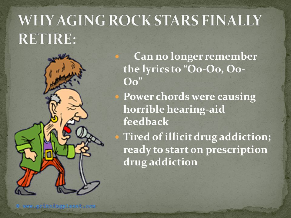 Can no longer remember the lyrics to Oo-Oo, Oo- Oo Power chords were causing horrible hearing-aid feedback Tired of illicit drug addiction; ready to start on prescription drug addiction