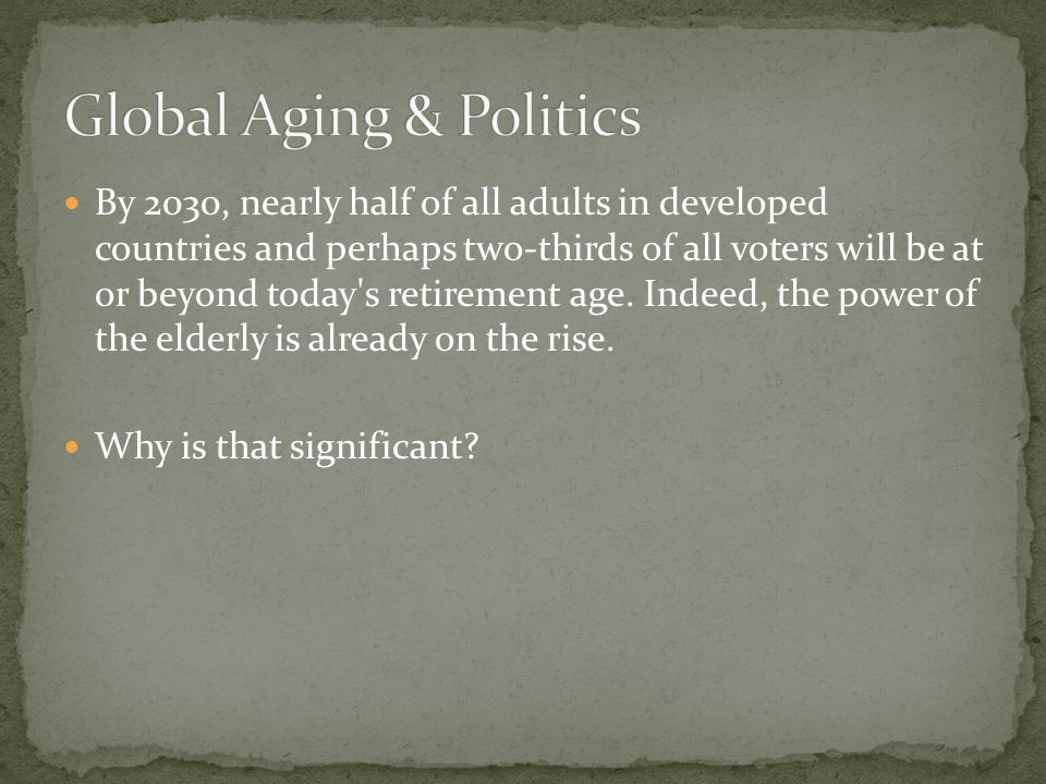 By 2030, nearly half of all adults in developed countries and perhaps two-thirds of all voters will be at or beyond today s retirement age.