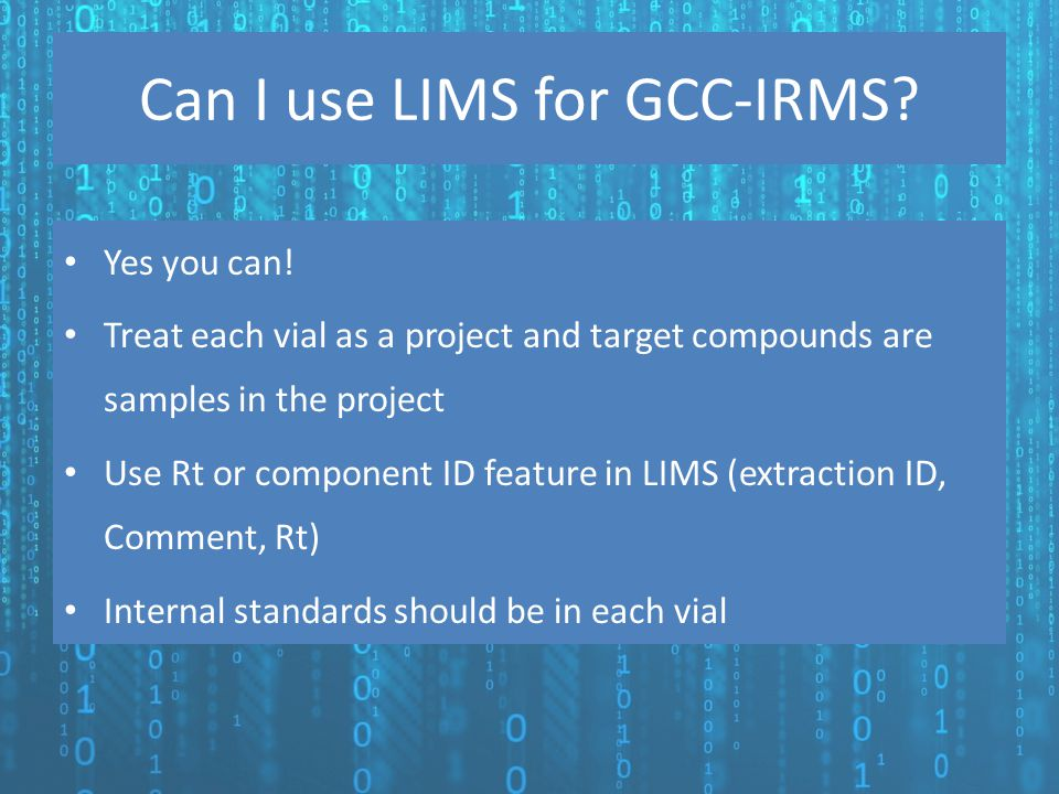 Can I use LIMS for GCC-IRMS? Yes you can! Treat each vial as a project and target compounds are samples in the project Use Rt or component ID feature