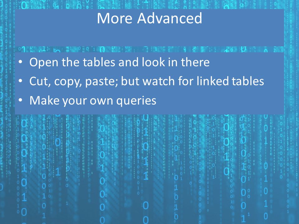 More Advanced Open the tables and look in there Cut, copy, paste; but watch for linked tables Make your own queries