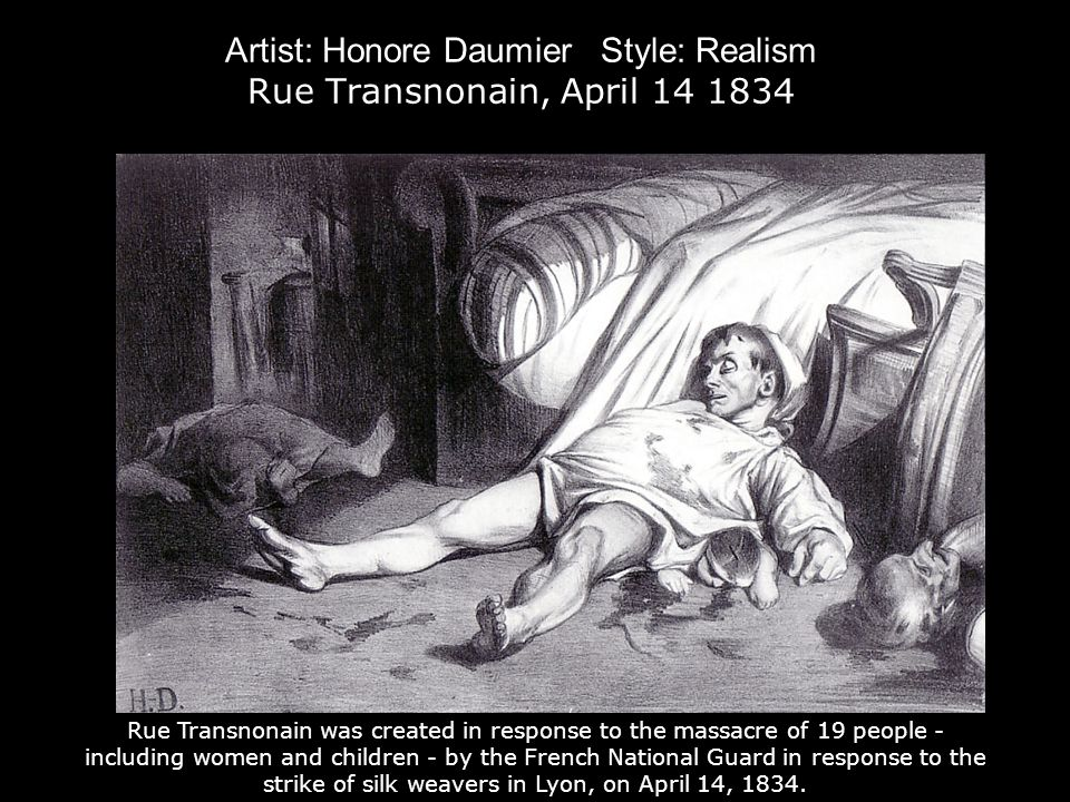 Artist: Honore Daumier Style: Realism Rue Transnonain, April Rue Transnonain was created in response to the massacre of 19 people - including women and children - by the French National Guard in response to the strike of silk weavers in Lyon, on April 14, 1834.