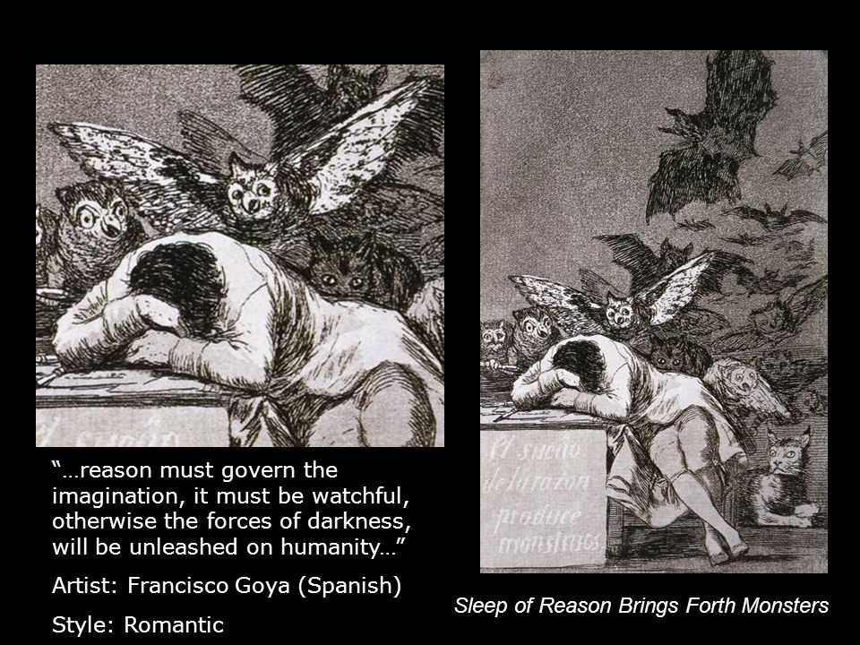 Sleep of Reason Brings Forth Monsters …reason must govern the imagination, it must be watchful, otherwise the forces of darkness, will be unleashed on humanity… Artist: Francisco Goya (Spanish) Style: Romantic