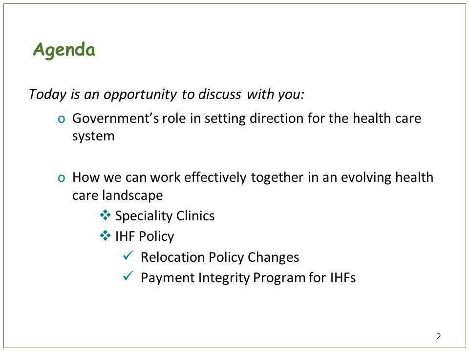 2 Agenda Today is an opportunity to discuss with you: oGovernment's role in setting direction for the health care system oHow we can work effectively together in an evolving health care landscape  Speciality Clinics  IHF Policy Relocation Policy Changes Payment Integrity Program for IHFs