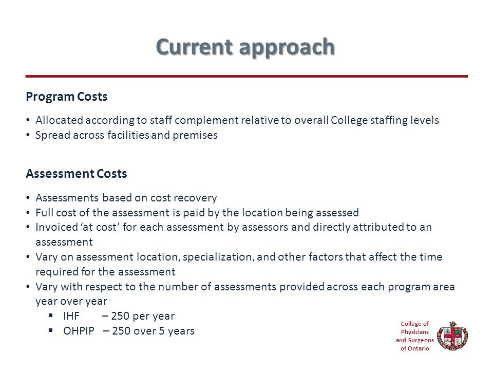 College of Physicians and Surgeons of Ontario Program Costs Allocated according to staff complement relative to overall College staffing levels Spread across facilities and premises Assessment Costs Assessments based on cost recovery Full cost of the assessment is paid by the location being assessed Invoiced 'at cost' for each assessment by assessors and directly attributed to an assessment Vary on assessment location, specialization, and other factors that affect the time required for the assessment Vary with respect to the number of assessments provided across each program area year over year  IHF – 250 per year  OHPIP – 250 over 5 years Current approach