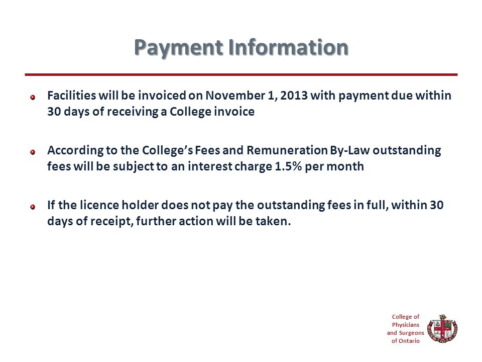 College of Physicians and Surgeons of Ontario Payment Information Facilities will be invoiced on November 1, 2013 with payment due within 30 days of receiving a College invoice According to the College's Fees and Remuneration By-Law outstanding fees will be subject to an interest charge 1.5% per month If the licence holder does not pay the outstanding fees in full, within 30 days of receipt, further action will be taken.