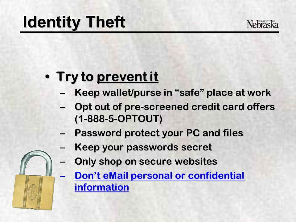 Identity Theft Try to prevent itTry to prevent it –Don't give personal info unless you initiate the call –Buy and use a shredder (if realistic) –Don't carry SSN card with you –Use a password vs.