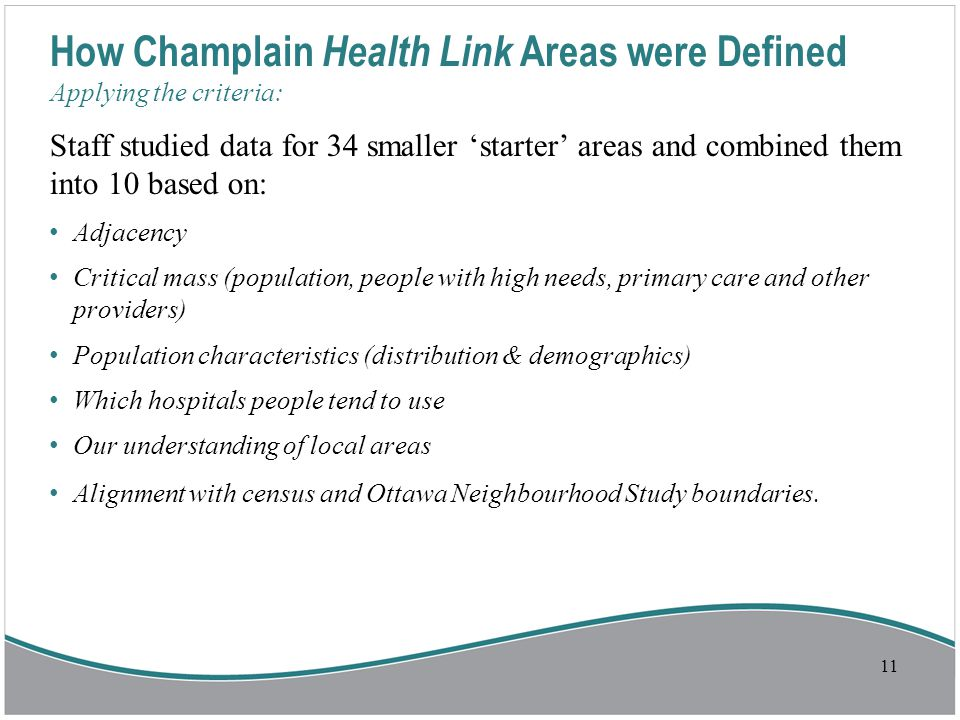 How Champlain Health Link Areas were Defined Applying the criteria: Staff studied data for 34 smaller 'starter' areas and combined them into 10 based on: Adjacency Critical mass (population, people with high needs, primary care and other providers) Population characteristics (distribution & demographics) Which hospitals people tend to use Our understanding of local areas Alignment with census and Ottawa Neighbourhood Study boundaries.