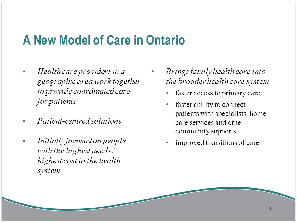 A New Model of Care in Ontario Health care providers in a geographic area work together to provide coordinated care for patients Patient-centred solutions Initially focused on people with the highest needs / highest cost to the health system Brings family health care into the broader health care system faster access to primary care faster ability to connect patients with specialists, home care services and other community supports improved transitions of care 4