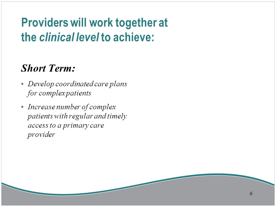 6 Short Term: Develop coordinated care plans for complex patients Increase number of complex patients with regular and timely access to a primary care provider Providers will work together at the clinical level to achieve: