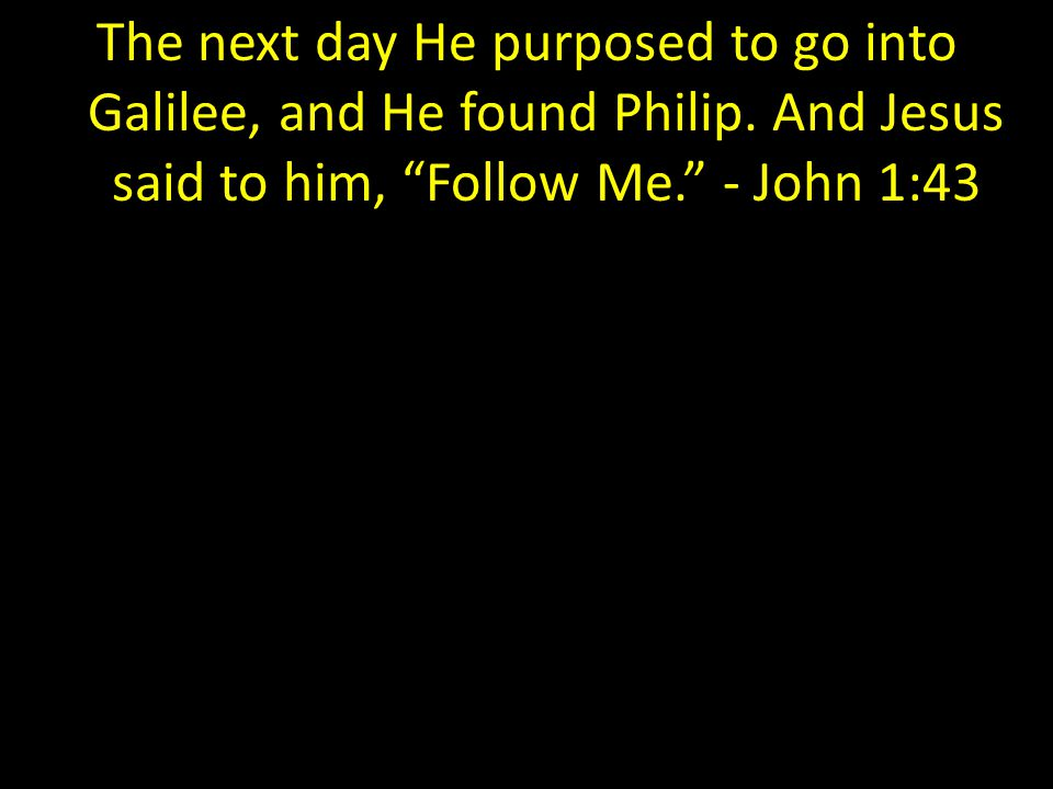 The next day He purposed to go into Galilee, and He found Philip.