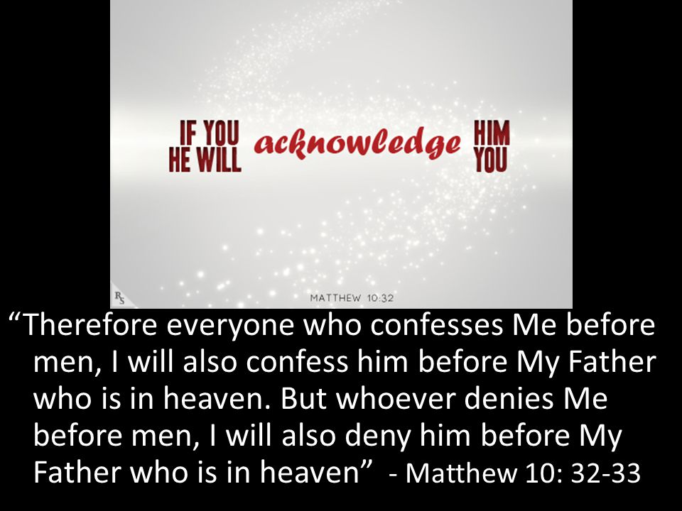 Therefore everyone who confesses Me before men, I will also confess him before My Father who is in heaven.