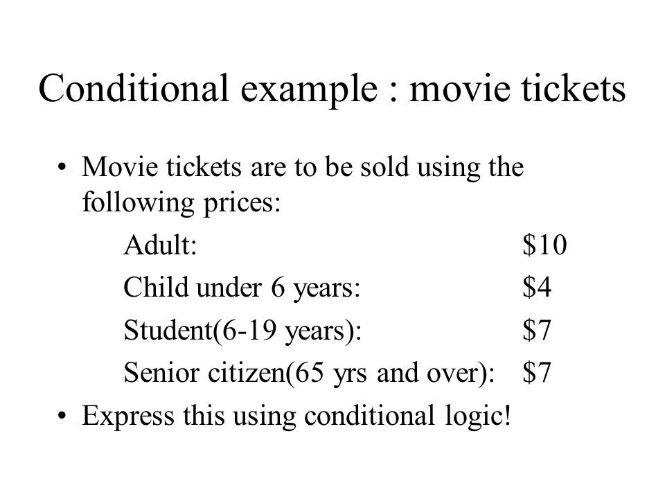 Conditional example : movie tickets Movie tickets are to be sold using the following prices: Adult: $10 Child under 6 years: $4 Student(6-19 years):$7 Senior citizen(65 yrs and over):$7 Express this using conditional logic!