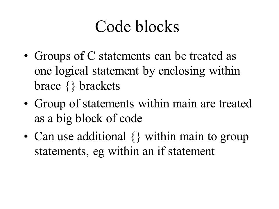 Code blocks Groups of C statements can be treated as one logical statement by enclosing within brace {} brackets Group of statements within main are treated as a big block of code Can use additional {} within main to group statements, eg within an if statement