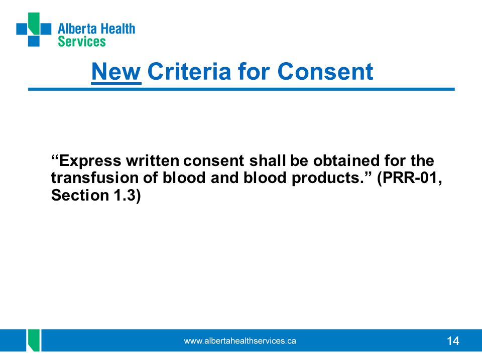 "14 New Criteria for Consent ""Express written consent shall be obtained for the transfusion of blood and blood products."" (PRR-01, Section 1.3)"