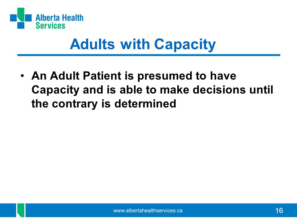16 Adults with Capacity An Adult Patient is presumed to have Capacity and is able to make decisions until the contrary is determined