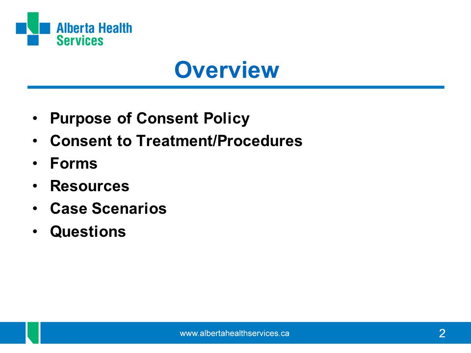 3 AHS CONSENT POLICY (Broad Principles) Adults with Capacity Adults with Impaired / Lack of Capacity Human Tissue & Organ Donation Consent Form(s) (limited # of forms: needs-based) Suite of Associated Procedures Consent Form(s) As per national & international requirements Mature Minors & Minors RESOURCES e.g.