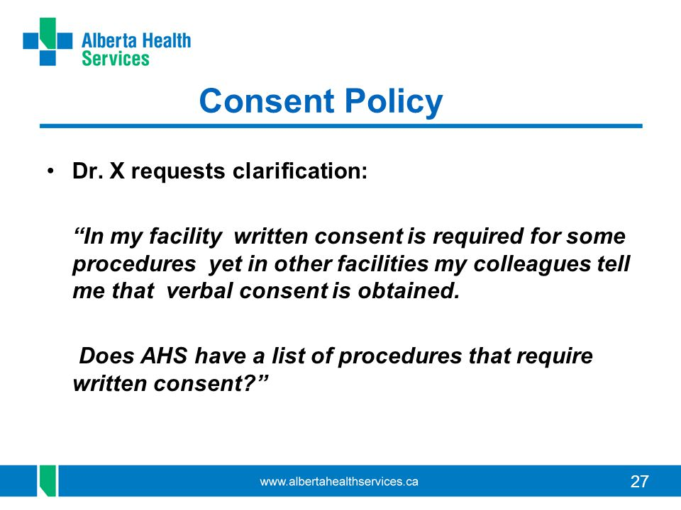 "27 Consent Policy Dr. X requests clarification: ""In my facility written consent is required for some procedures yet in other facilities my colleagues"