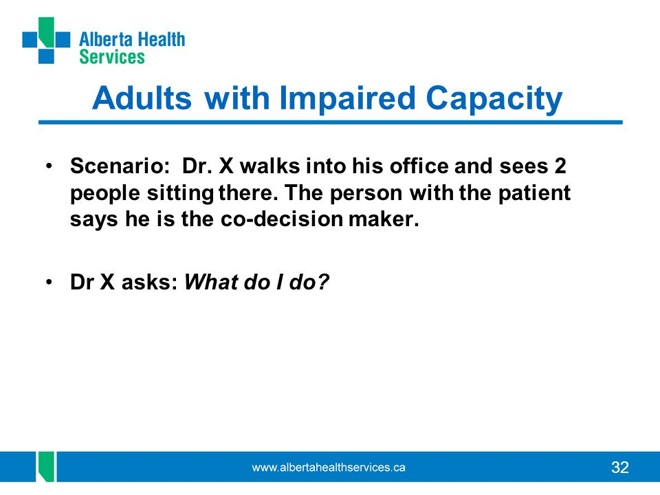 32 Adults with Impaired Capacity Scenario: Dr. X walks into his office and sees 2 people sitting there. The person with the patient says he is the co-