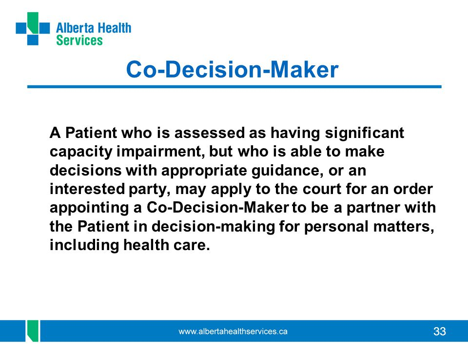 33 Co-Decision-Maker A Patient who is assessed as having significant capacity impairment, but who is able to make decisions with appropriate guidance,