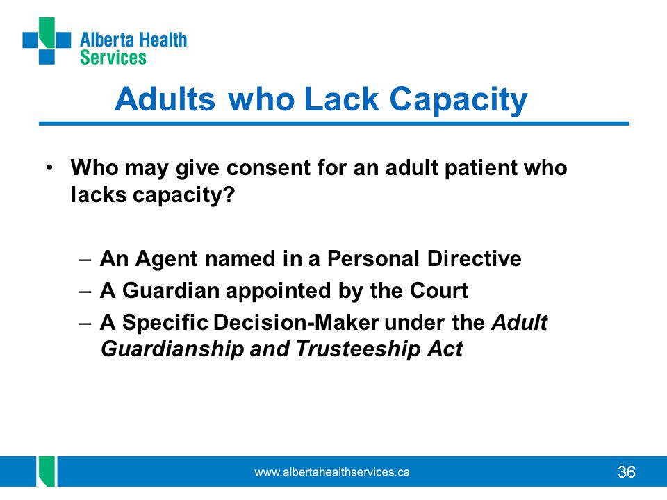 36 Adults who Lack Capacity Who may give consent for an adult patient who lacks capacity? –An Agent named in a Personal Directive –A Guardian appointe