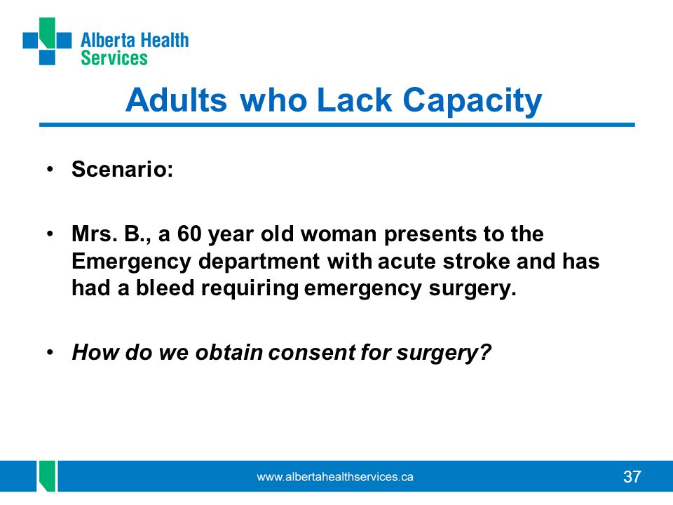 37 Adults who Lack Capacity Scenario: Mrs. B., a 60 year old woman presents to the Emergency department with acute stroke and has had a bleed requirin