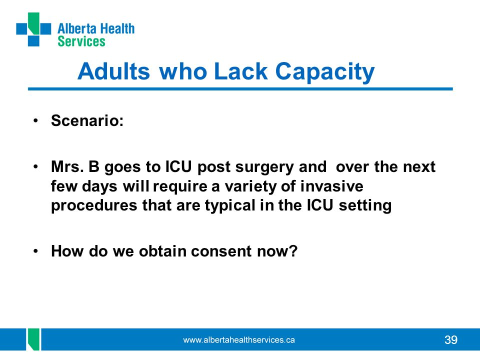 39 Adults who Lack Capacity Scenario: Mrs. B goes to ICU post surgery and over the next few days will require a variety of invasive procedures that ar