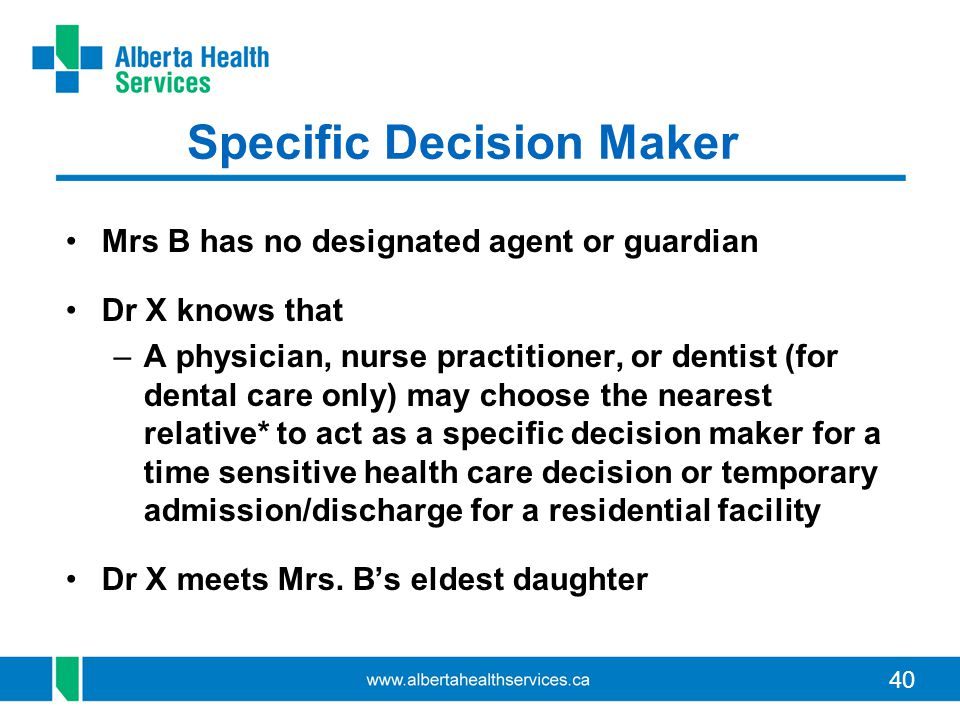 40 Specific Decision Maker Mrs B has no designated agent or guardian Dr X knows that –A physician, nurse practitioner, or dentist (for dental care onl