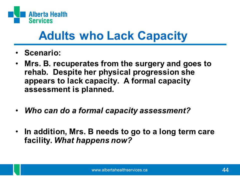 44 Adults who Lack Capacity Scenario: Mrs. B. recuperates from the surgery and goes to rehab. Despite her physical progression she appears to lack cap