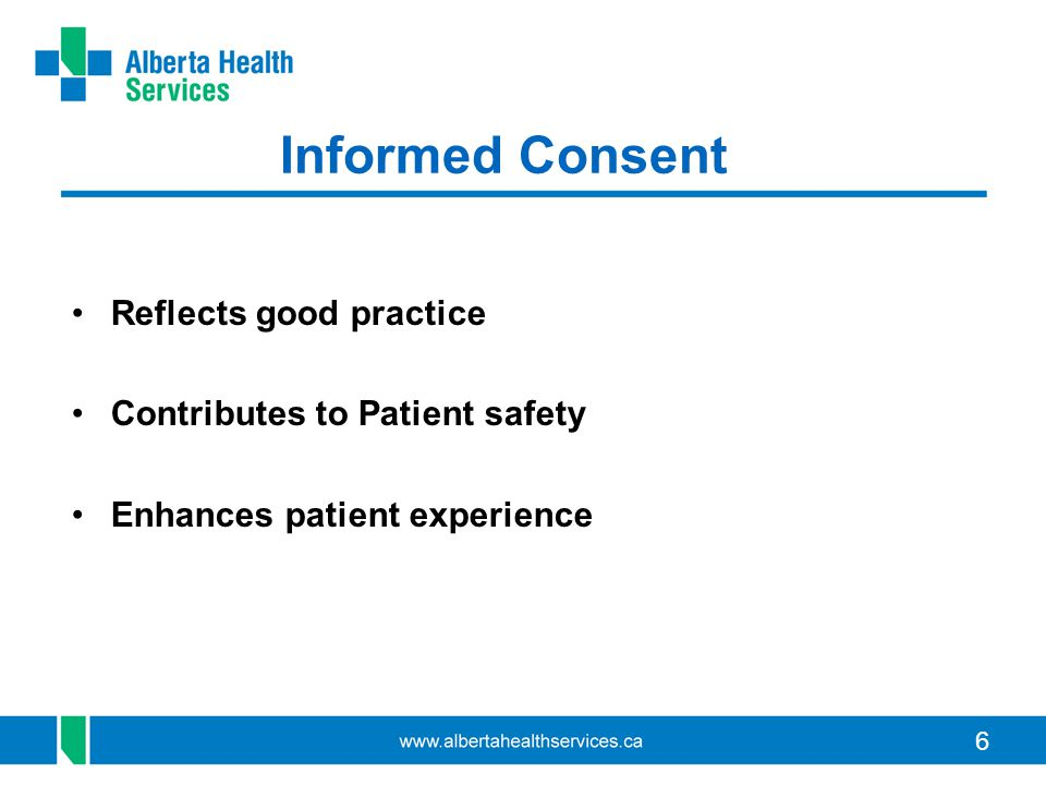 6 Informed Consent Reflects good practice Contributes to Patient safety Enhances patient experience
