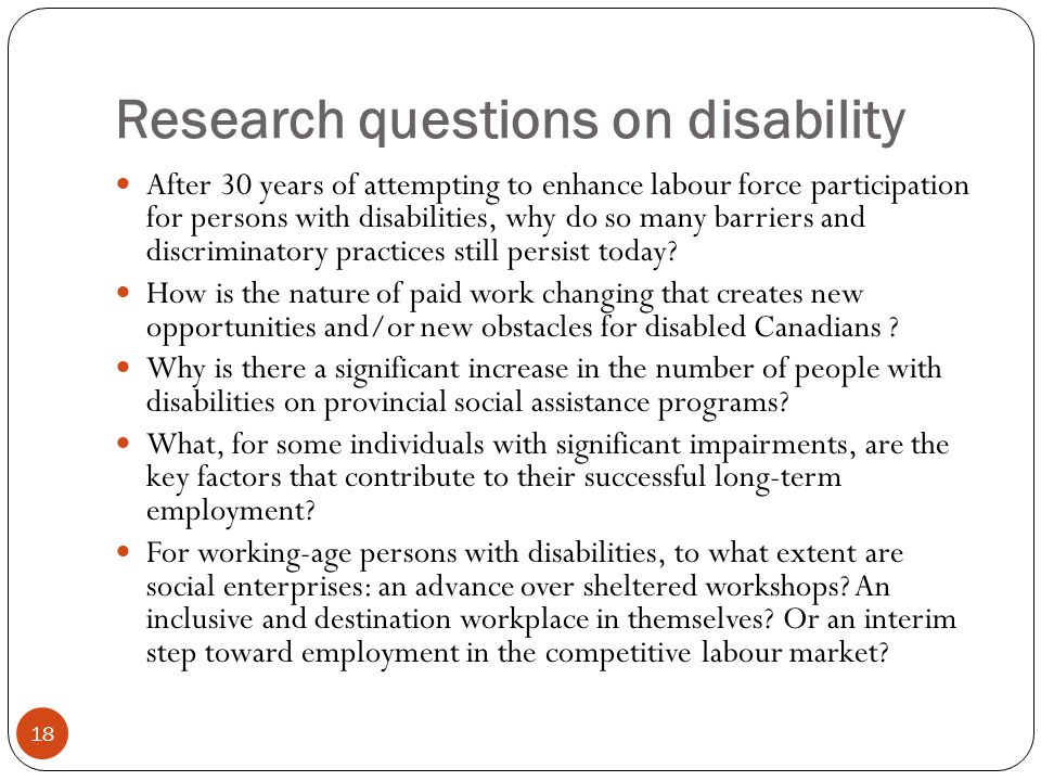 Research questions on disability 18 After 30 years of attempting to enhance labour force participation for persons with disabilities, why do so many b