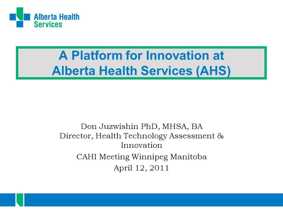 A Platform for Innovation at Alberta Health Services (AHS) Don Juzwishin PhD, MHSA, BA Director, Health Technology Assessment & Innovation CAHI Meetin