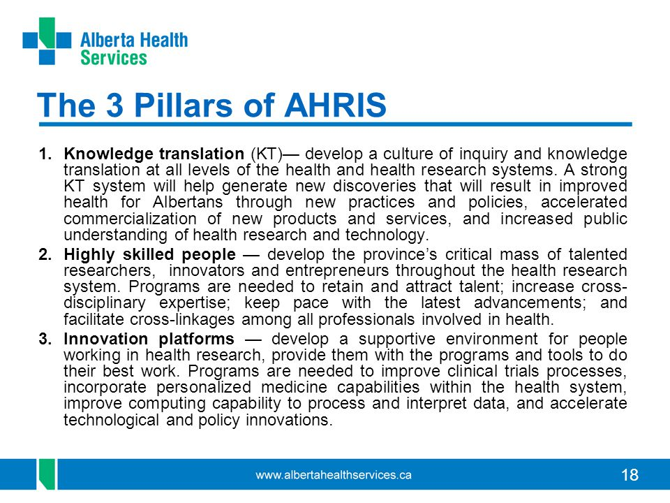 18 The 3 Pillars of AHRIS 1.Knowledge translation (KT)— develop a culture of inquiry and knowledge translation at all levels of the health and health