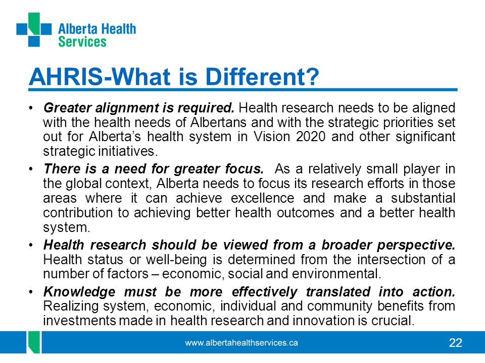 22 AHRIS-What is Different? Greater alignment is required. Health research needs to be aligned with the health needs of Albertans and with the strateg