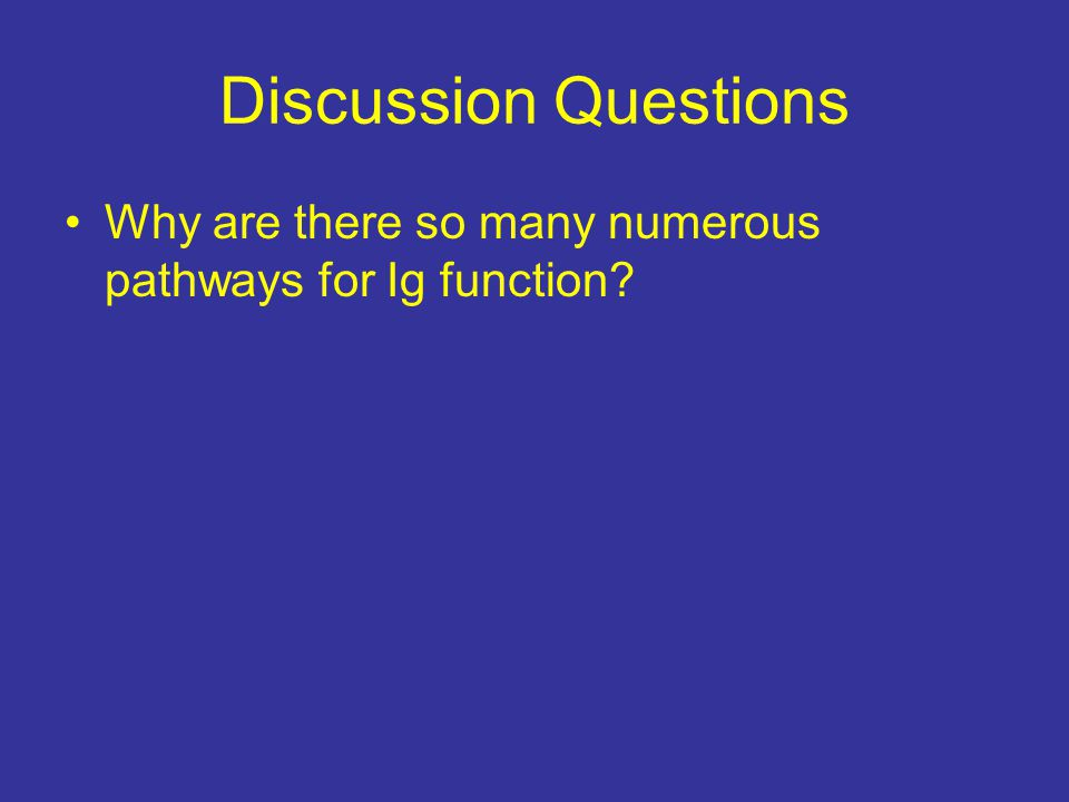Discussion Questions Why are there so many numerous pathways for Ig function?