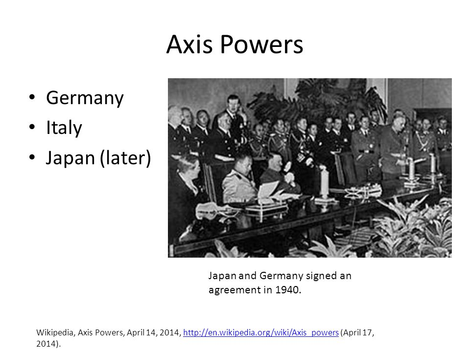 Axis Powers Germany Italy Japan (later) Wikipedia, Axis Powers, April 14, 2014, http://en.wikipedia.org/wiki/Axis_powers (April 17, 2014).http://en.wikipedia.org/wiki/Axis_powers Japan and Germany signed an agreement in 1940.