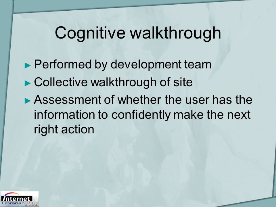 Cognitive walkthrough ► Performed by development team ► Collective walkthrough of site ► Assessment of whether the user has the information to confide