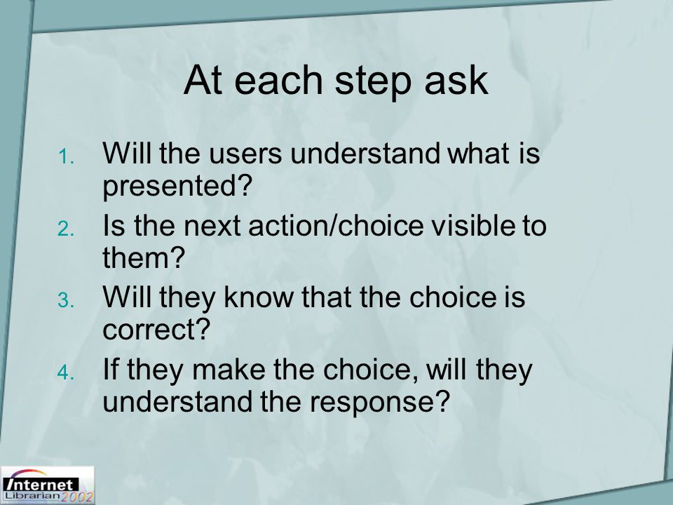 At each step ask 1. Will the users understand what is presented? 2. Is the next action/choice visible to them? 3. Will they know that the choice is co