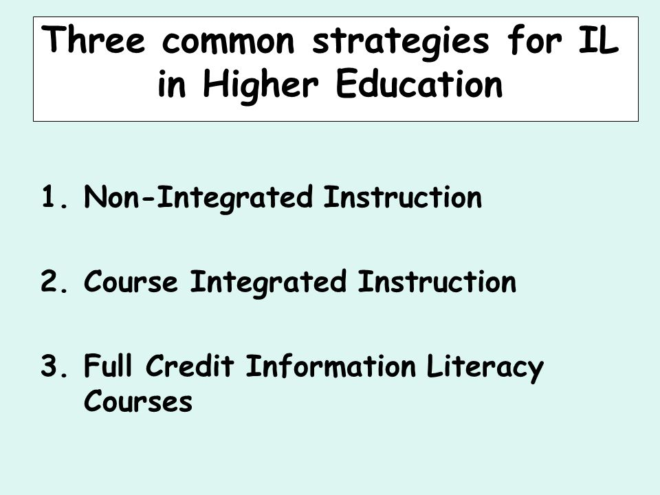 Three common strategies for IL in Higher Education 1.Non-Integrated Instruction 2.Course Integrated Instruction 3.Full Credit Information Literacy Courses
