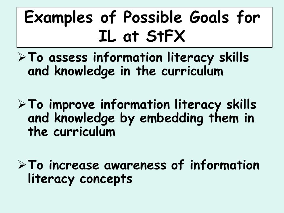 Examples of Possible Goals for IL at StFX  To assess information literacy skills and knowledge in the curriculum  To improve information literacy skills and knowledge by embedding them in the curriculum  To increase awareness of information literacy concepts