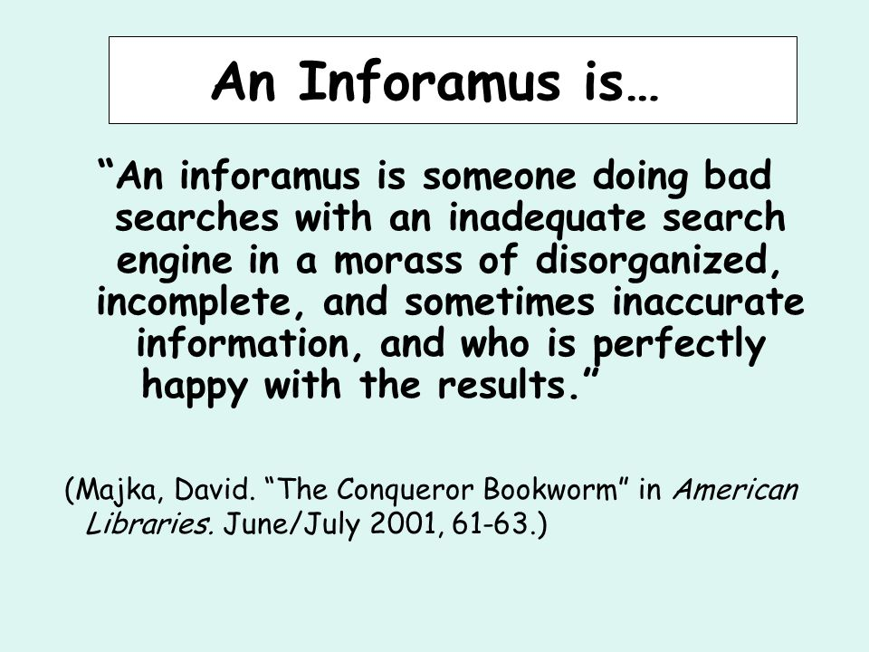 An Inforamus is… An inforamus is someone doing bad searches with an inadequate search engine in a morass of disorganized, incomplete, and sometimes inaccurate information, and who is perfectly happy with the results. (Majka, David.