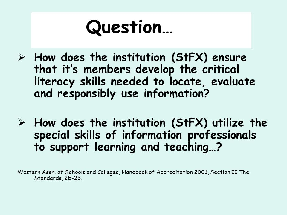 Question…  How does the institution (StFX) ensure that it's members develop the critical literacy skills needed to locate, evaluate and responsibly use information.