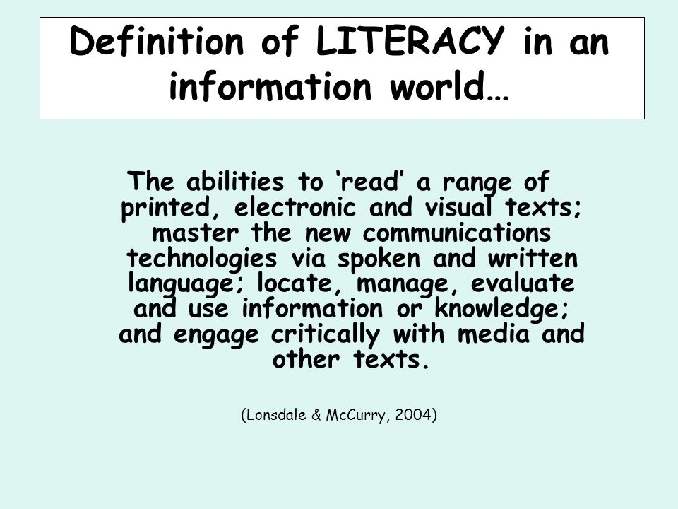 Definition of LITERACY in an information world… The abilities to 'read' a range of printed, electronic and visual texts; master the new communications technologies via spoken and written language; locate, manage, evaluate and use information or knowledge; and engage critically with media and other texts.